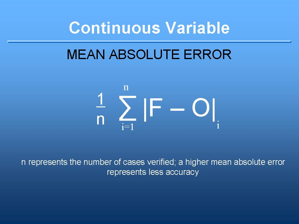 MAE definition: the summation of absolute value of ( each forecast minus observation ) divided by number of cases. A higher MAE represents less accuracy. A continuous variable.