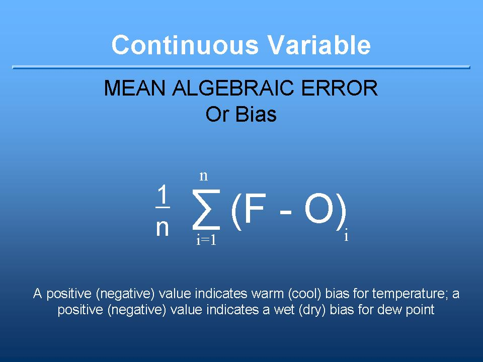 Bias definition: the summation of ( each forecast minus observation ) divided by number of cases. A positive value represents a warm or wet bias. A negative value represents a cool or dry bias.  A continuous variable.