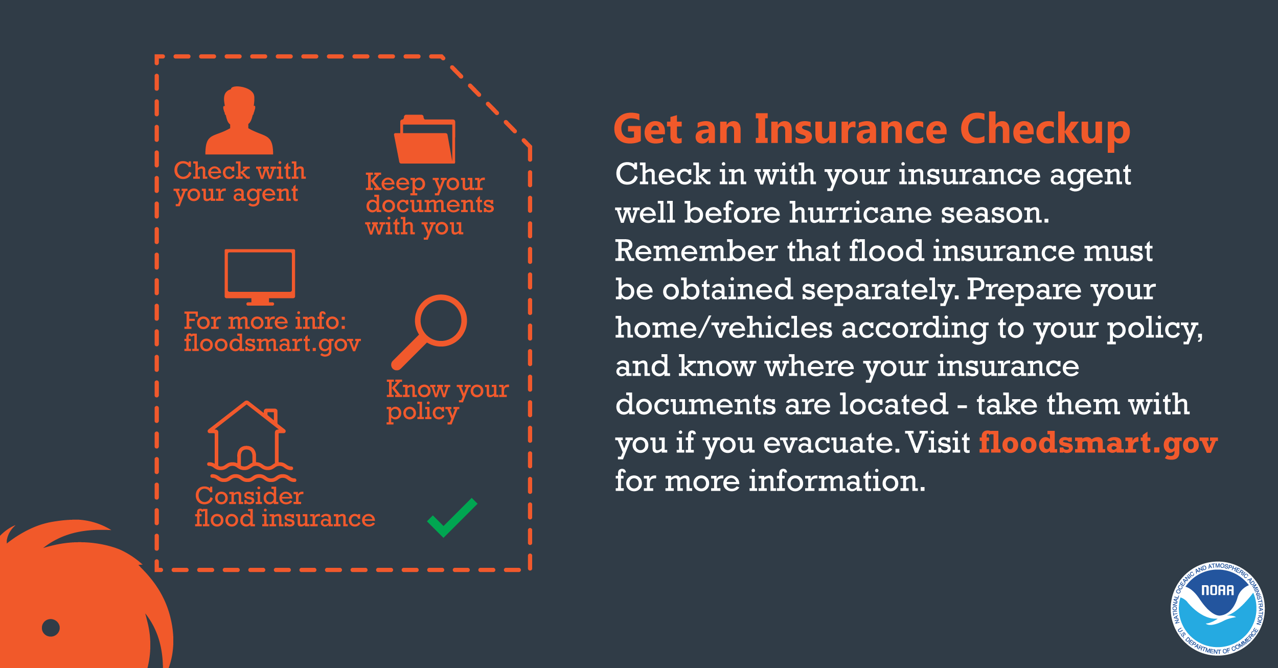 Get an Insurance Checkup: Check in with your insurance agent well before hurricane season. Remember that flood insurance must be obtained separately. Prepare your home/vehicles according to your policy, and know where you insurance documents are located - take them with you if you evacuate. Visit floodsmart.gov for more insurance.