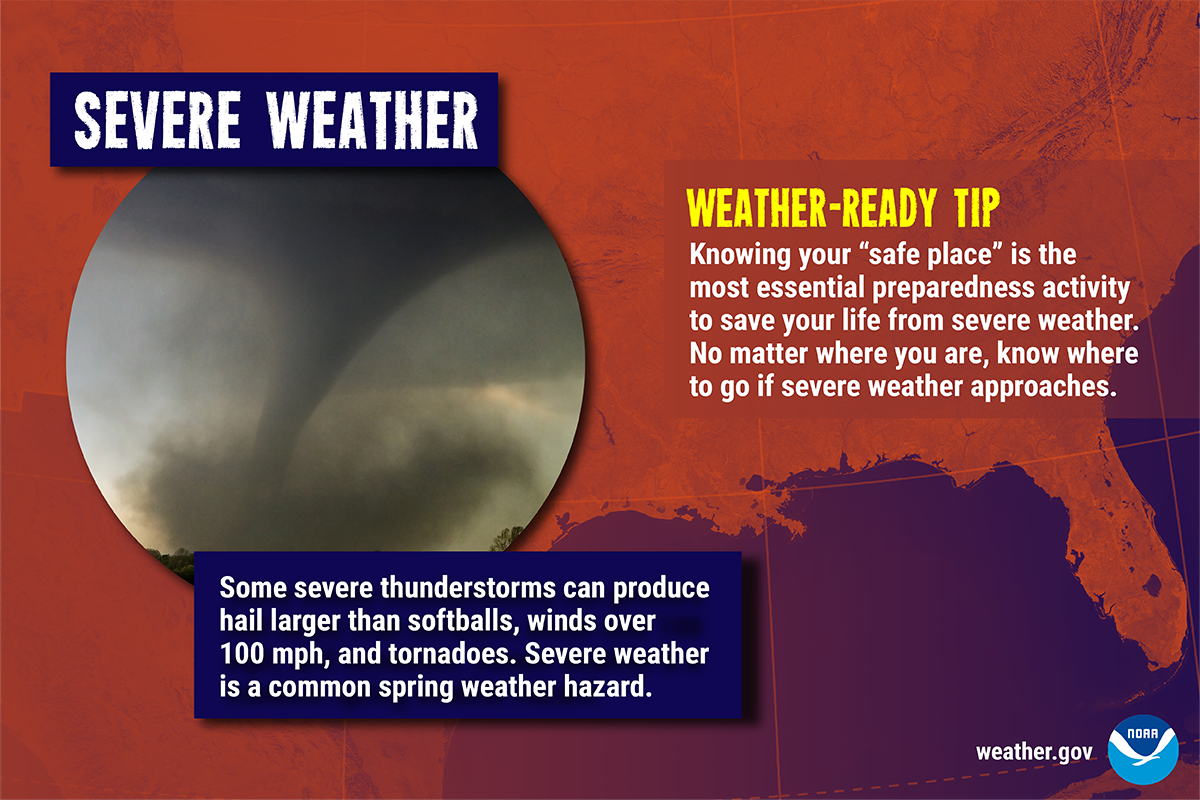 Severe Weather: Some large thunderstorms can produce hail larger than softballs, winds over 100 mph, and tornadoes. Severe weather is a common spring weather hazard.  Weather-Ready Tip: Knowing your 'safe place' is the most essential preparedness activity to save your life from severe weather. No matter, where you are, know where to go if severe weather approaches.