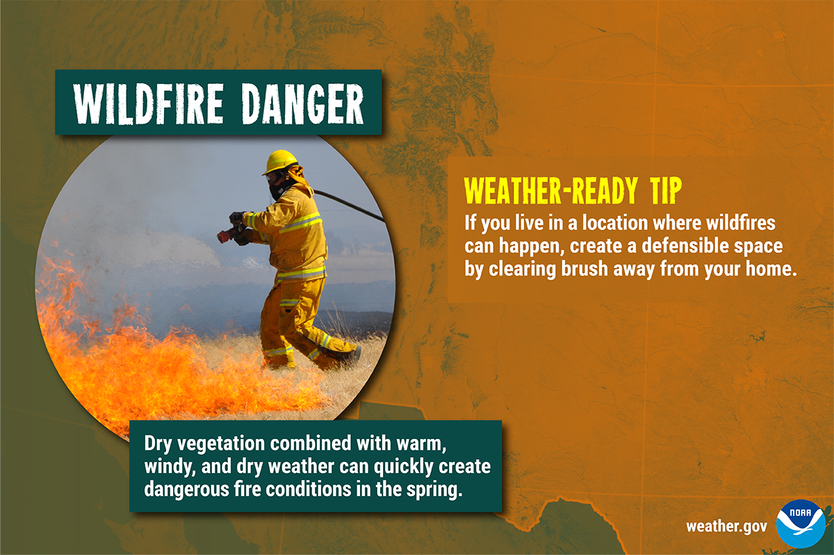 Wildfire Danger: Dry vegetation combined with warm, windy, and dry weather can quickly create dangerous fire conditions in the spring. Weather-Ready Tip: If you live in a location where wildfires can happen, create a defensible space by clearing brush away from your home.