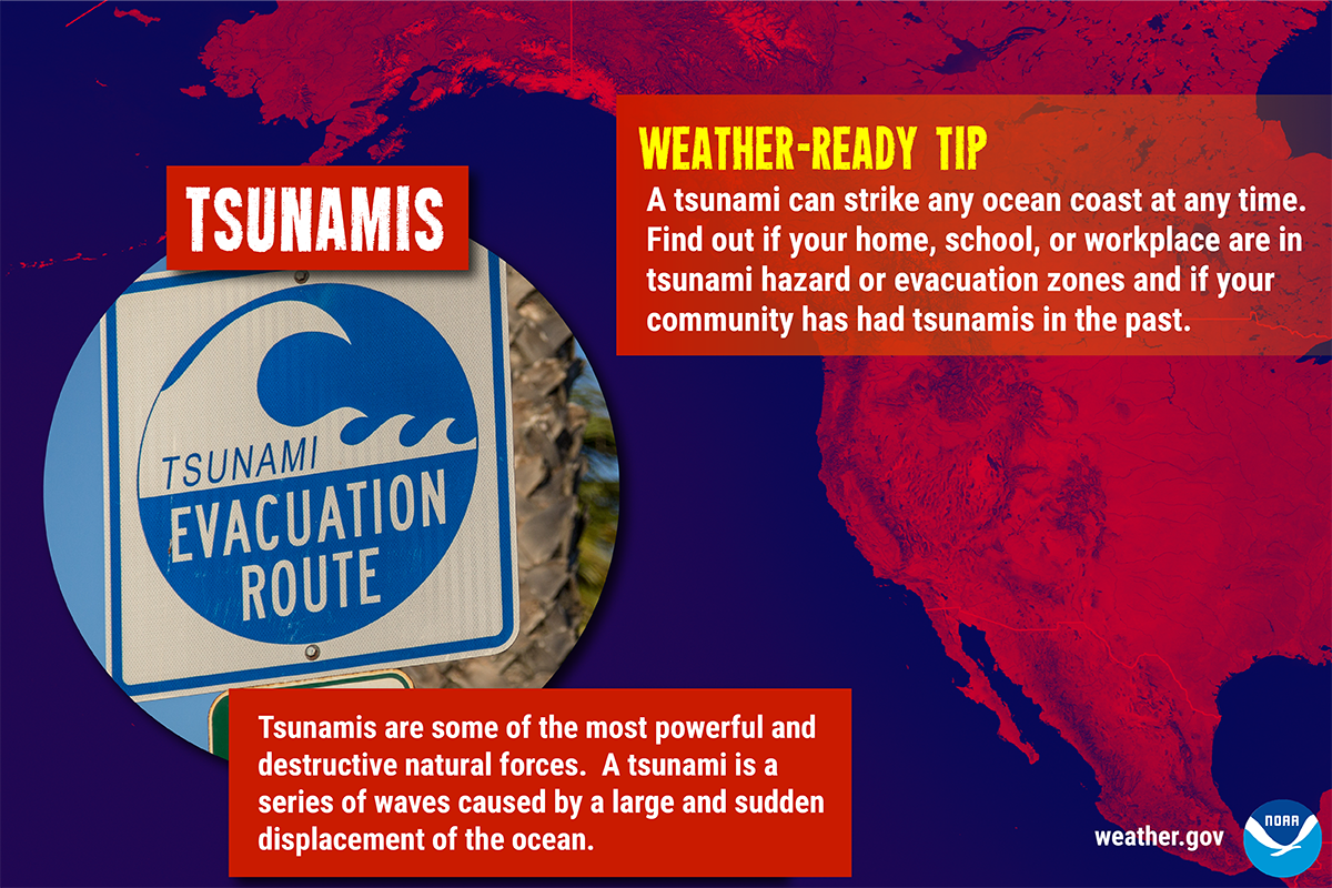 Tsunamis are some of the most powerful and destructive naturla forces. A tsunami is a series of waves caused by a large and sudden displacement of the ocean. Weather-Ready Tip: A tsunami can strike any ocean coast at any time. Find out if your home, school, or workplace are in tsunami hazard or evacuation zones and if your community has had tsunamis in the past.