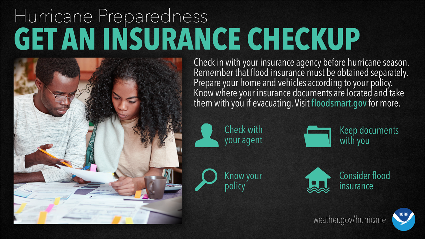Hurricane Preparedness: Get An Insurance Checkup. Check in with your insurance agency before hurricane season. Remember that flood insurance must be obtained separately. Prepared your home and vehicles according to your policy. Know where your insurance documents are located and take them with you if evacuation. Visit floodsmart.gov for more.