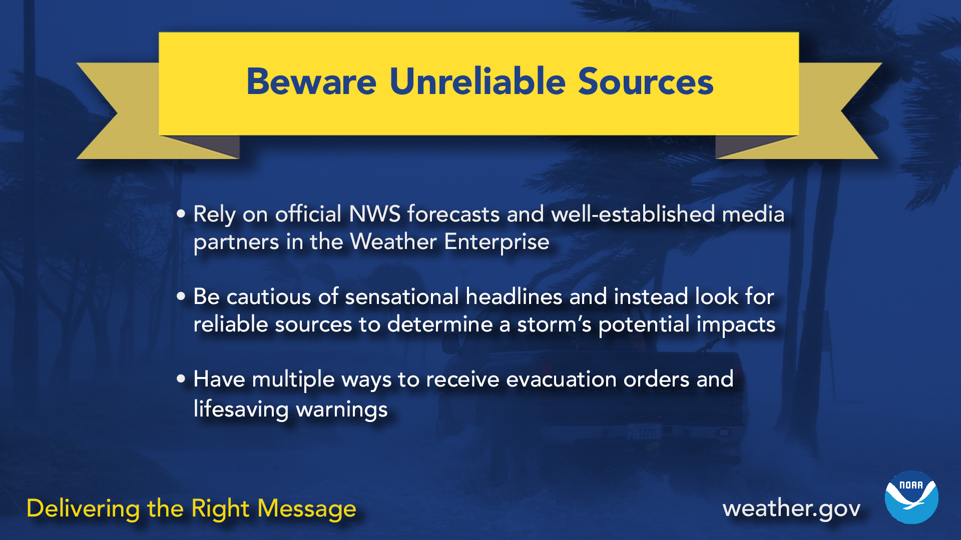 Beware unreliable sources. Rely on official NWS forecasts and well-established media partners in the weather enterprise. Be cautious of sensational headlines and instead look for reliable sources to determine a storm's potential impacts. Have multople ways to receive evacuation orders and lifesaving warnings.