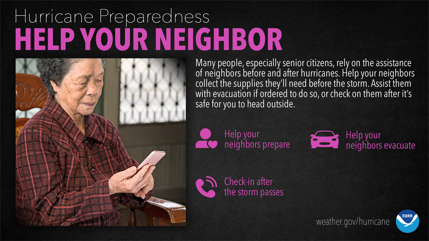 Hurricane Preparedness: Help Your Neighbor. Many people, especially senior citizens, rely on the assistance of neighbors before and after hurricanes. Help your neighbors collect the supplies they'll need before the storm. Assist them with evacuation if ordered to do so, or check on them after it's safe for you to head outside.