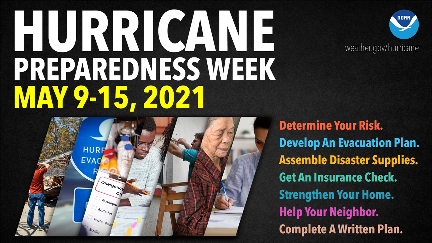 Hurricane Preparedness Week: May 9-15, 2021. Determine your risk. Develop an evacuation plan. Assemble disaster supplies. Get an insurance check. Strengthen your home. Help your neighbor. Complete a written plan.