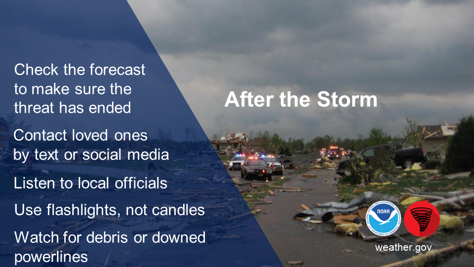 After the Storm: check the forecast to make sure the threat has ended. Contact loved ones by text or social media. Listen to local officials.