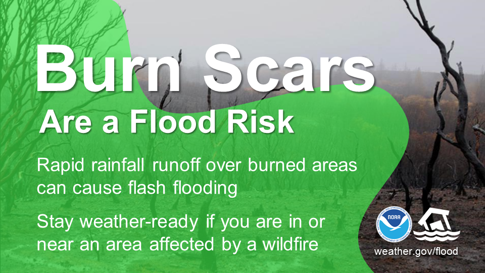 Burn scars are a flood risk.  Rapid rainfall runoff over burned areas can cause flash flooding.  Stay weather-ready if you are in or near an area affected by a wildfire.