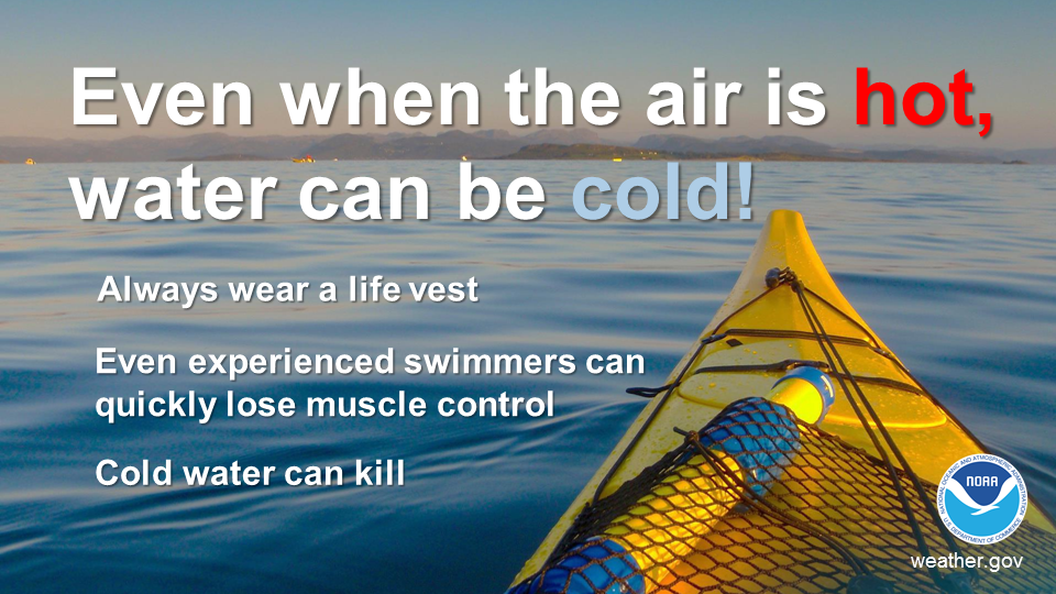 Even when the air is hot, water can be cold! Always wear a life vest. Even experienced swimmers can quickly lose muscle control. Cold water can kill.