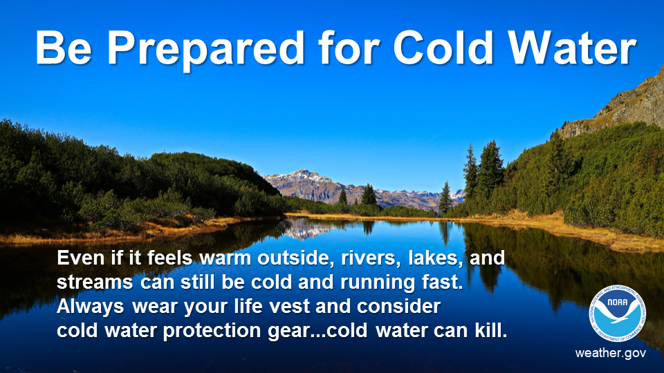 Be prepared for cold water. Even if it feels warm outside, rivers, lakes, and streams can still be cold and running fast. Always wear your life vest and consider cold water protection gear...cold water can kill.