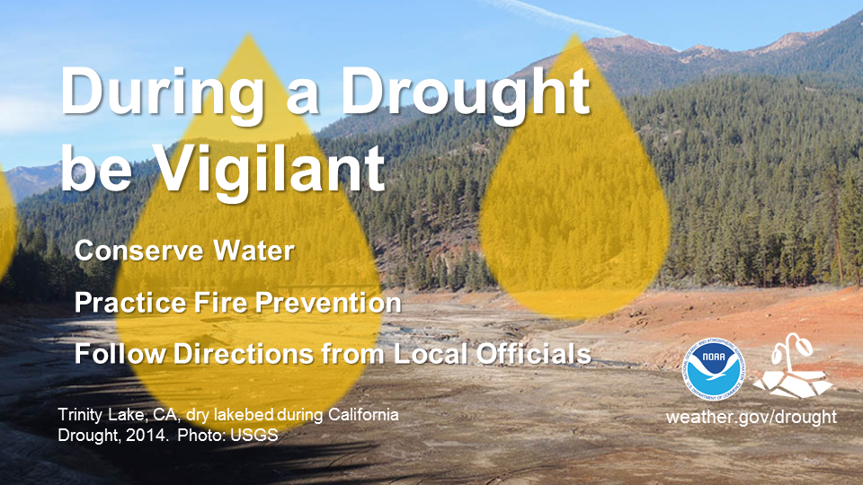 During a Drought be Vigilant.  Conserve water.  Practice Fire Prevention.  Follow Directions from Local Officials.