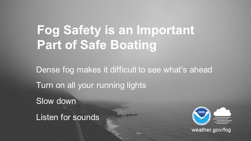 Fog safety is an important part of safe boating. Dense fog makes it difficult to see what's ahead. Turn on all your running lights. Slow down. Listen for sounds.