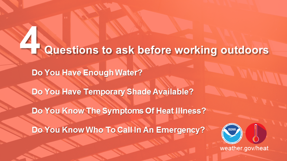 4 Questions before working outdoors: 1. Do you have enough water? 2. Do you have temporary shade available? 3. Do you know the symptoms of heat illness? 3. Do you know who to call in an emergency?