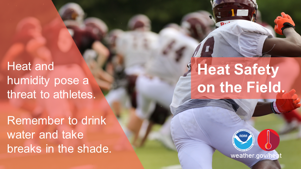 Heat Safety on the field: Heat and humidity pose a threat to athletes.  Remember to drink water and take breaks in the shade.
