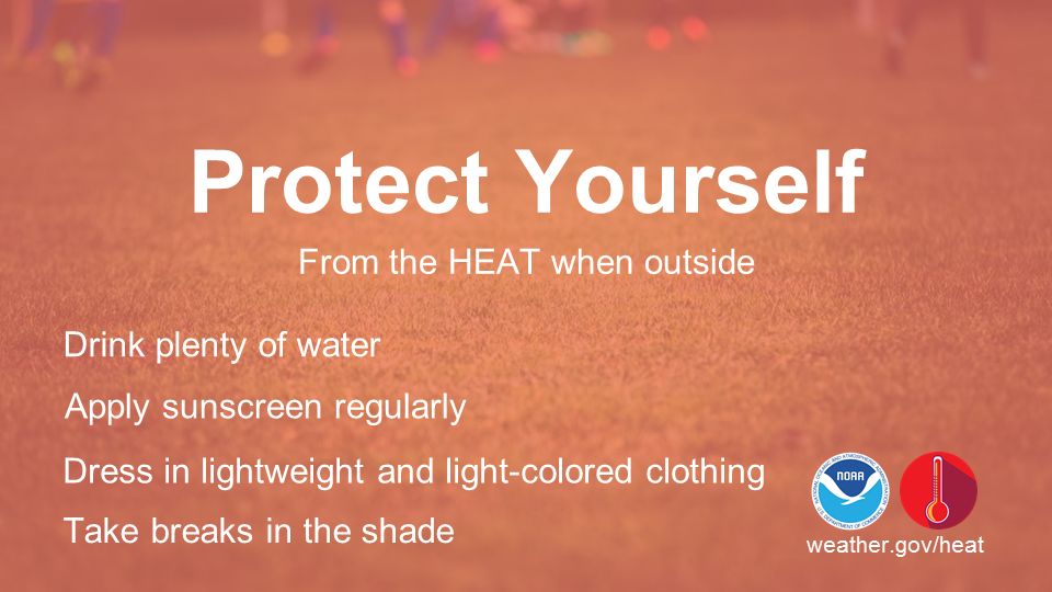Protect yourself from the heat when outside: Drink plenty of water. Apply sunscreen regularly. Dress in lightweight and light-colored clothing. Take breaks in the shade.