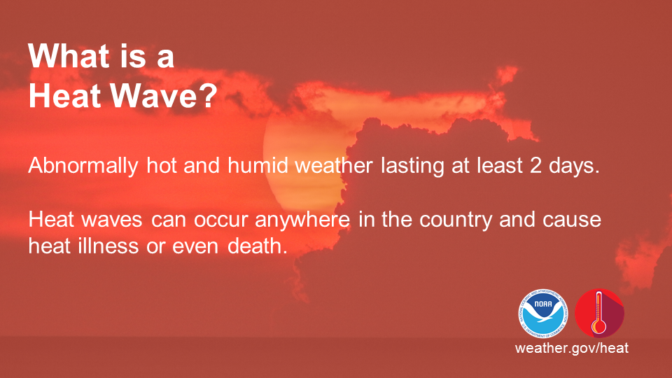 What is a heat wave?  Abnormally hot and humid weather lasting at least 2 days.  Heat waves can occur anywhere in the country and cause heat illness or even death.