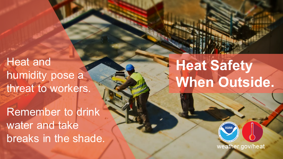 Heat Safety when outside: heat and humidity pose a threat to workers.  Remember to drink water and take breaks in the shade.