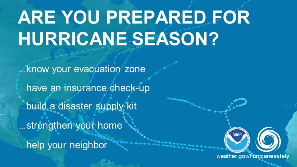 Are your prepared for hurricane season? Know your evacuation zone. Have an insurance check-up. Build a disaster supply kit. Strengthen your home. Help your neighbor.