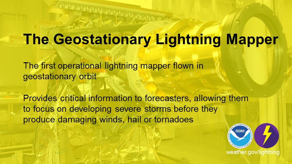The Geostationary Lightning Mapper: The first operational lightning mapper flown in geostationary orbit. Provides critical information to forecasters, allowing them to focus on developing severe storms before they produce damaging winds, hail or tornadoes.