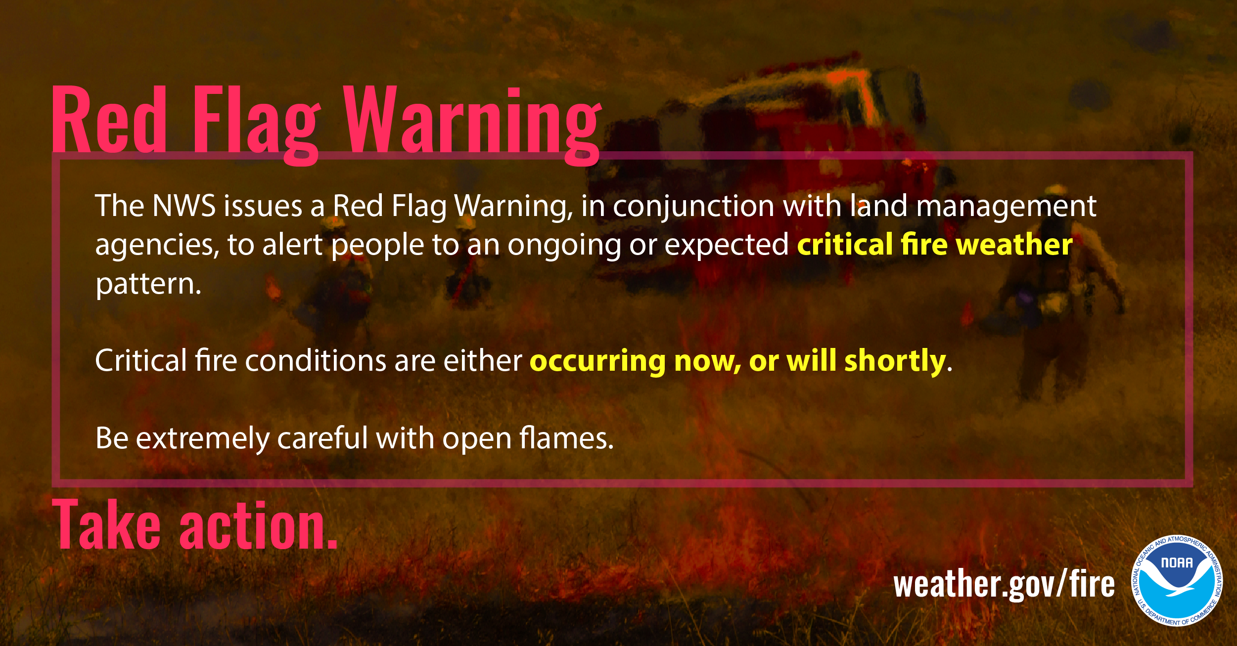 Red Flag Warning: Be extremely careful with open flames. The NWS issues a Red Flag Warning, in conjunction with land management agencies, to alert land managers to an ongoing or imminent critical fire weather pattern. Critical fire conditions are either occurring now, or will shortly.  Be extremely careful with open flames.