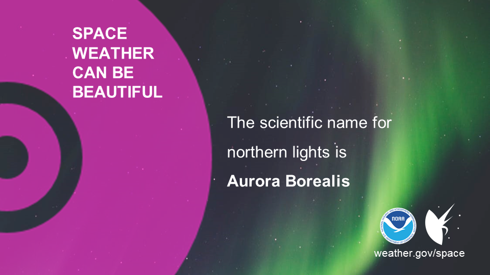 Space weather can be beautiful. The scientific name for northern lights is Aurora Borealis.