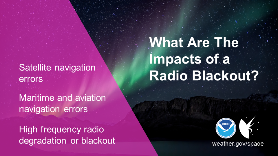 What are the impacts of a radio blackout? Satellite navigation errors. Maritime and aviation navigation errors. High frequency radio degradation or blackout.
