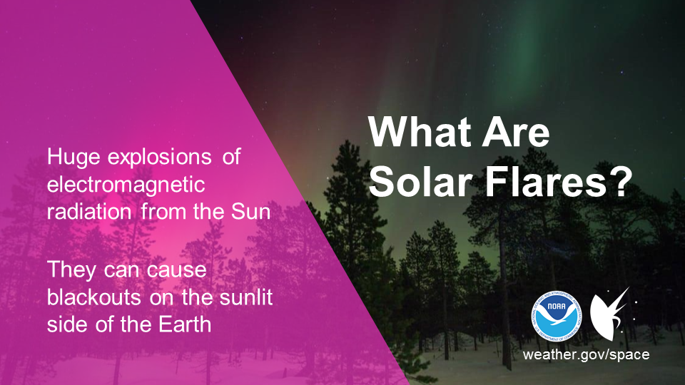 What Are Solar Flares? They are huge explosions of electromagnetic radiation from the Sun. They can cause blackouts on the sunlit side of the Earth.