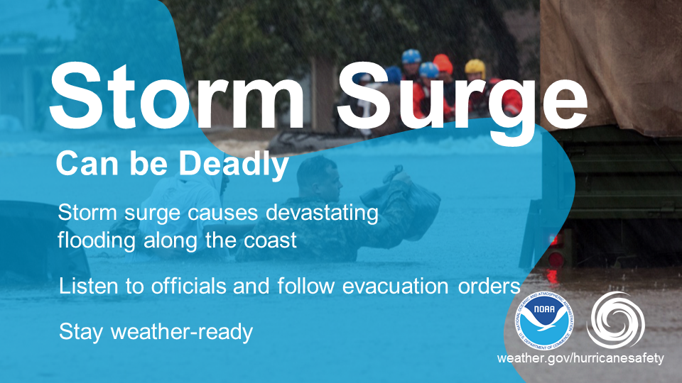 Storm surge can be deadly.  Storm surge causes devastating flooding along the coast.  Listen to officials and follow evacuation orders.  Stay weather-ready.