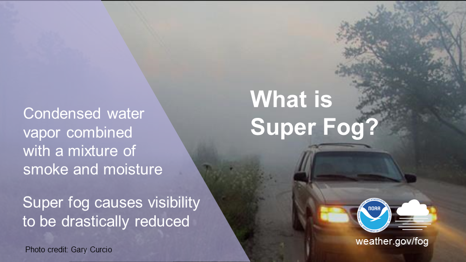 What is super fog? Condensed water vapor combined with a mixture of smoke and moisture. Super fog causes visibility to be drastically reduced.