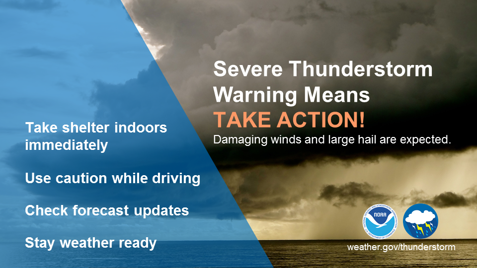 Severe thunderstorm warning means take action: damaging winds and large hail are expected. Take shelter indoors immediately. Use caution while driving. Check forecast updates. Stay weather-ready.
