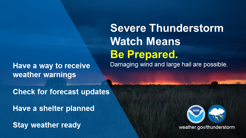 Severe thunderstorm watch means be prepared: damaging wind and large hail are possible. Have a way to receive weather warnings. Check for forecast updates. Have a shelter planned. Stay weather-ready