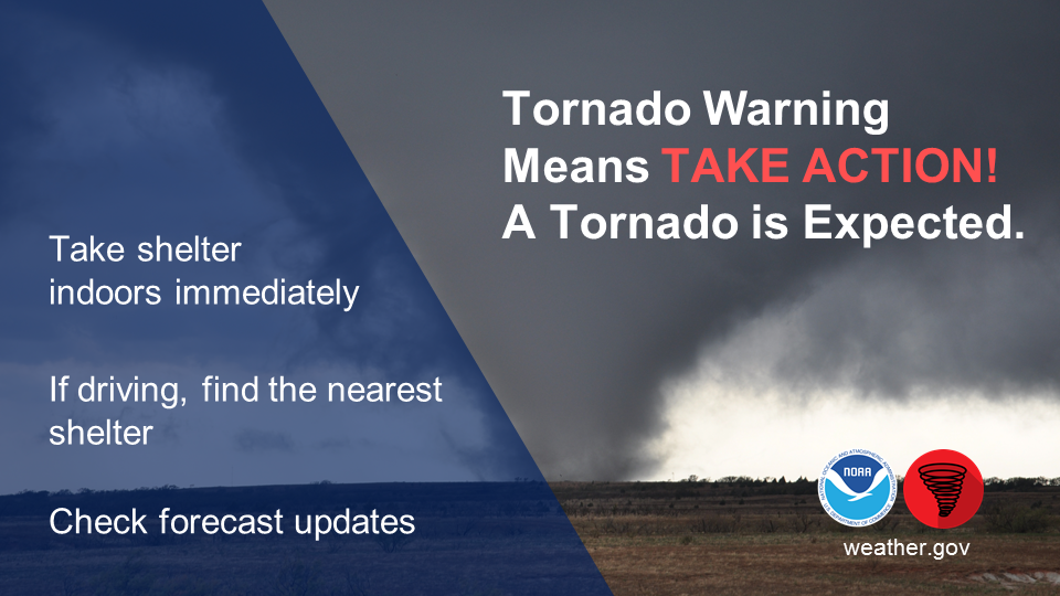 Tornado Warning mean take action - a tornado is expected! Take shelter indoors immediately. If driving, find the nearest shelter. Check forecast updates