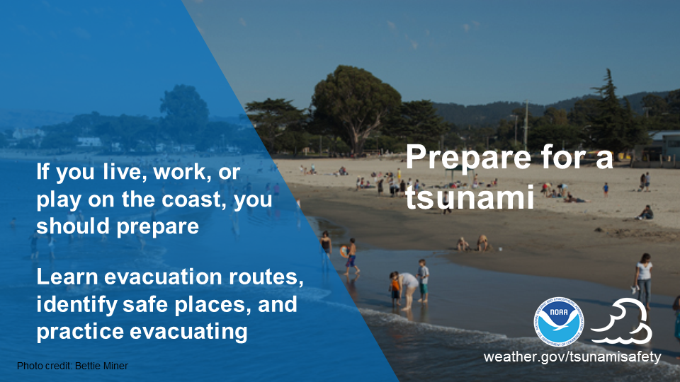Prepare for a tsunami. If you live, work, or play on the coast, you should prepare. Learn evacuation routes, identify safe places, and practice evacuation.