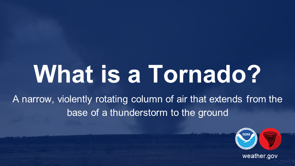 What is a Tornado? A narrow, violently rotating column of air that extends from the base of a thunderstorm to the ground