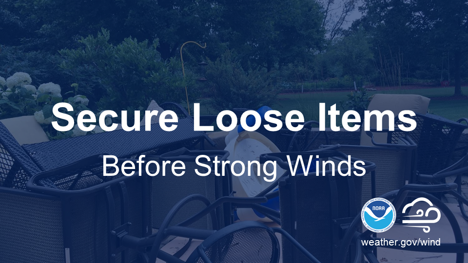 Secure loose items before strong winds.